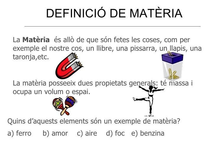 DEFINICIÓ DE MATÈRIA La  Matèria  és allò de que són fetes les coses, com per exemple el nostre cos, un llibre, una pissar...