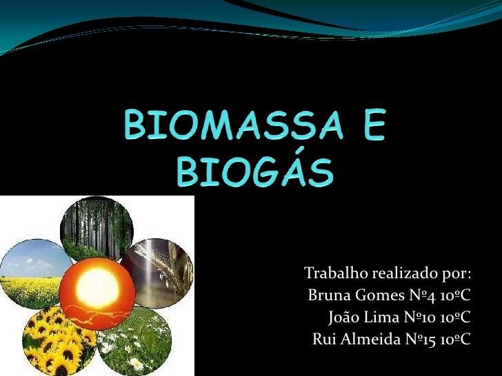 BIOMASSA E BIOGÁS<br />Trabalho realizado por:<br />Bruna Gomes Nº4 10ºC<br />João Lima Nº10 10ºC<br />Rui Almeida Nº15 10...