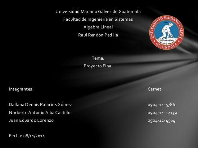 Universidad Mariano Gálvez de Guatemala  Facultad de Ingeniería en Sistemas  Algebra Lineal  Raúl Rendón Padilla  Tema:  P...