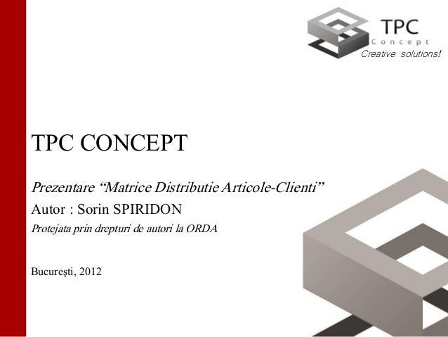 "Creative solutions!TPC CONCEPTPrezentare ""Matrice Distributie Articole-Clienti""Autor : Sorin SPIRIDONProtejata prin dreptu..."