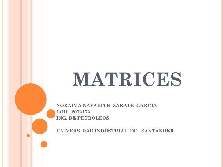 MATRICES NORAIMA NAYARITH ZARATE GARCIA COD. 2073173 ING. DE PETROLEOS  UNIVERSIDAD INDUSTRIAL DE SANTANDER