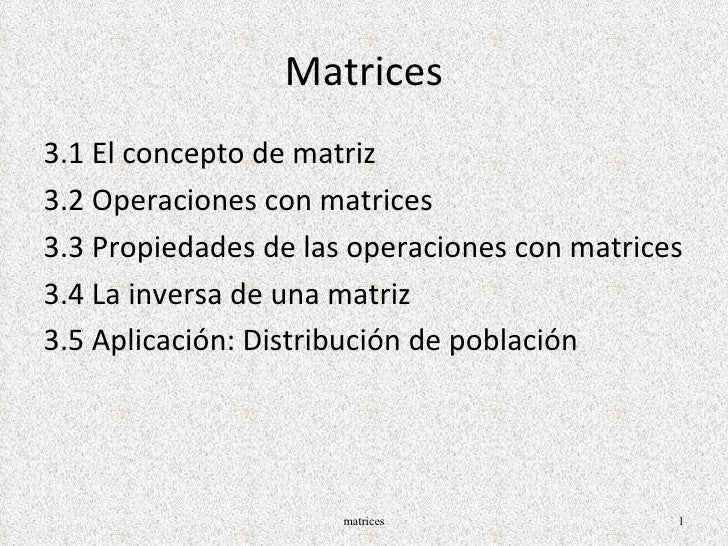 Matrices <ul><li>3.1 El concepto de matriz </li></ul><ul><li>3.2 Operaciones con matrices </li></ul><ul><li>3.3 Propiedade...