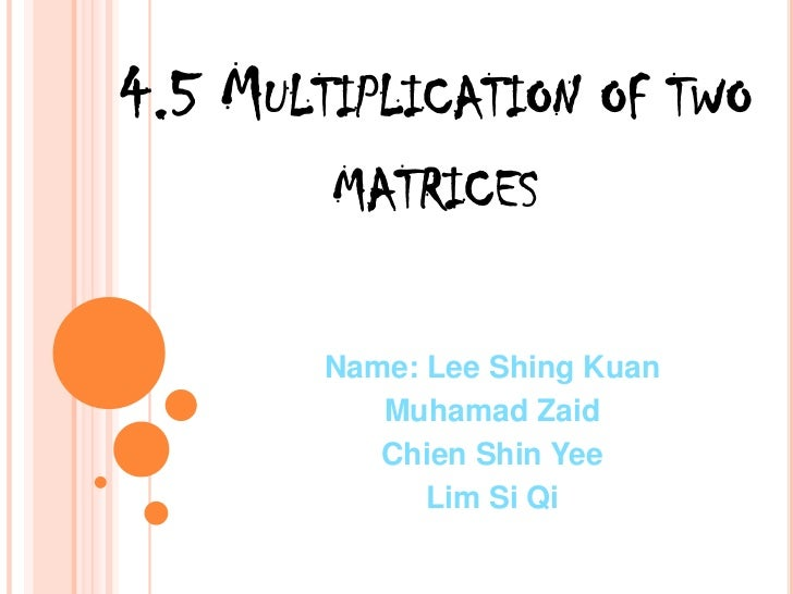 4.5 Multiplication of two matrices<br />Name: Lee ShingKuan<br />MuhamadZaid<br />Chien Shin Yee<br />Lim Si Qi<br />