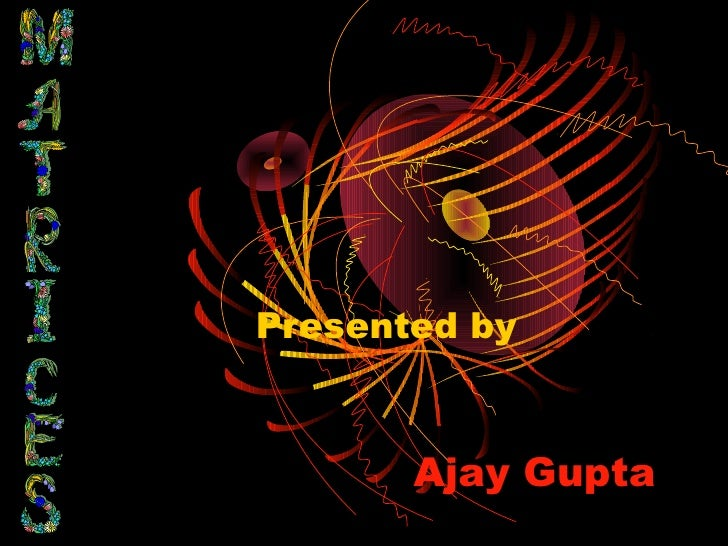 Presented by       Ajay Gupta