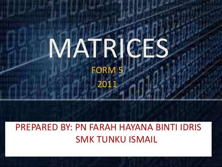 MATRICES                FORM 5                 2011PREPARED BY: PN FARAH HAYANA BINTI IDRIS             SMK TUNKU ISMAIL