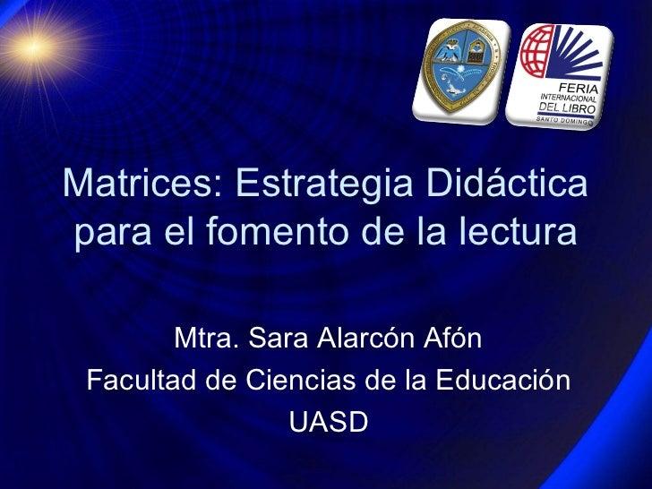 Matrices: Estrategia Didácticapara el fomento de la lectura        Mtra. Sara Alarcón Afón Facultad de Ciencias de la Educ...