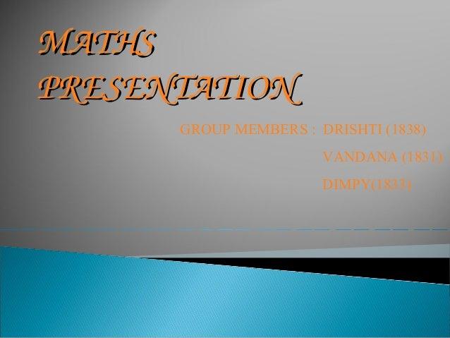 MATHSMATHS PRESENTATIONPRESENTATION GROUP MEMBERS : DRISHTI (1838) VANDANA (1831) DIMPY(1833)