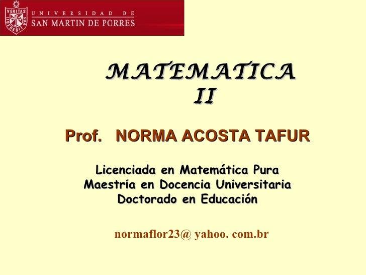 MATEMATICA  II Prof.  NORMA ACOSTA TAFUR Licenciada en Matemática Pura Maestr í a en Docencia Universitaria Doctorado en E...
