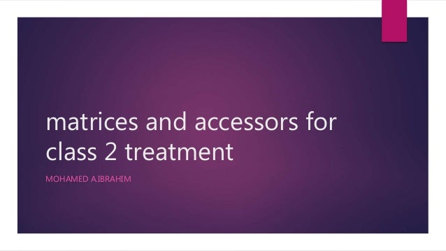 matrices and accessors for class 2 treatment MOHAMED A.IBRAHIM