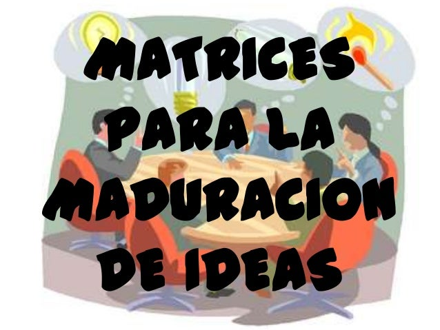 MATRICES PARA LA MADURACION DE IDEAS
