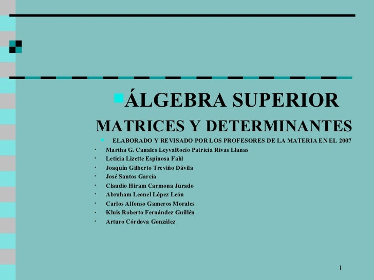<ul><li>ÁLGEBRA SUPERIOR </li></ul><ul><li>MATRICES Y DETERMINANTES  </li></ul><ul><li>ELABORADO Y REVISADO POR LOS PROFES...