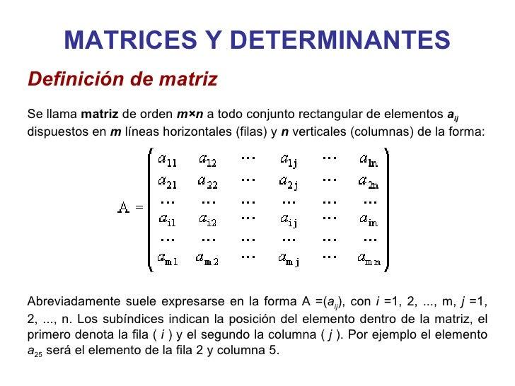 MATRICES Y DETERMINANTES Definición de matriz   Se llama  matriz  de orden  m×n   a todo conjunto rectangular de elementos...