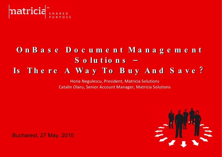 OnBase Document Management Solutions –  Is There A Way To Buy And Save? Horia Negulescu, President, Matricia Solutions C...