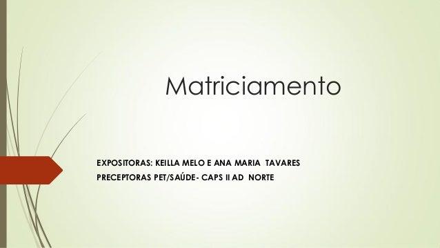Matriciamento  EXPOSITORAS: KEILLA MELO E ANA MARIA TAVARES  PRECEPTORAS PET/SAÚDE- CAPS II AD NORTE