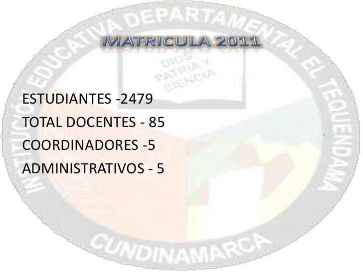 MATRICULA 2011<br />ESTUDIANTES -2479<br />TOTAL DOCENTES - 85<br />COORDINADORES -5<br />ADMINISTRATIVOS - 5<br />