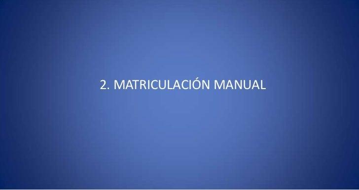 2. MATRICULACIÓN MANUAL<br />