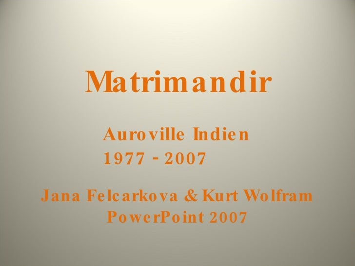 Matrimandir Jana Felcarkova & Kurt Wolfram PowerPoint 2007 Auroville Indien 1977 - 2007