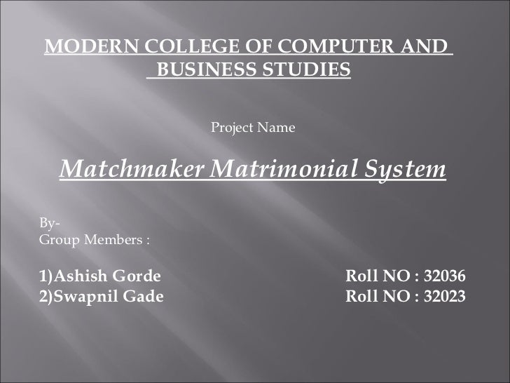 MODERN COLLEGE OF COMPUTER AND  BUSINESS STUDIES Project Name Matchmaker Matrimonial System By- Group Members : 1)Ashish G...
