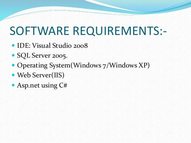 SOFTWARE REQUIREMENTS:-  IDE: Visual Studio 2008  SQL Server 2005.  Operating System(Windows 7/Windows XP)  Web Server...