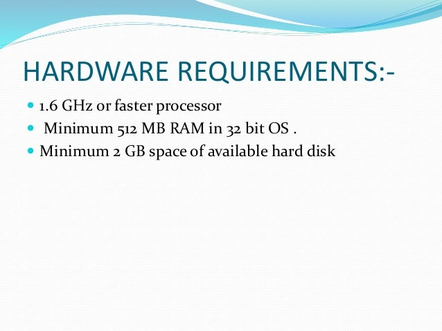 HARDWARE REQUIREMENTS:-  1.6 GHz or faster processor  Minimum 512 MB RAM in 32 bit OS .  Minimum 2 GB space of availabl...
