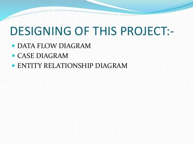 DESIGNING OF THIS PROJECT:-  DATA FLOW DIAGRAM  CASE DIAGRAM  ENTITY RELATIONSHIP DIAGRAM