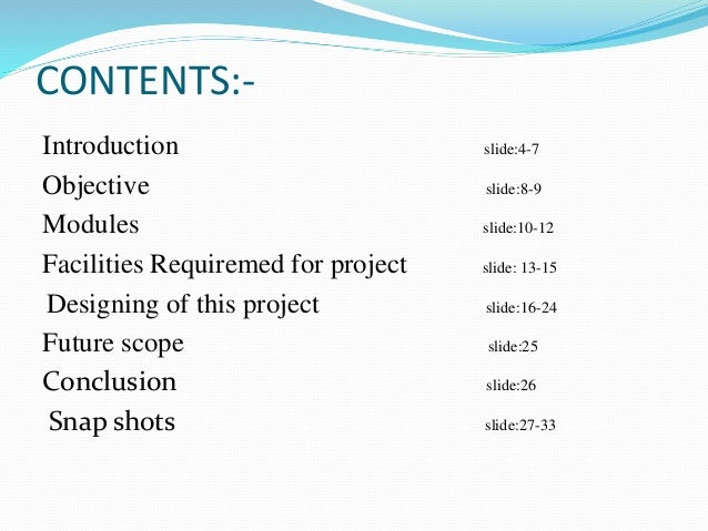 CONTENTS:- Introduction slide:4-7 Objective slide:8-9 Modules slide:10-12 Facilities Requiremed for project slide: 13-15 D...