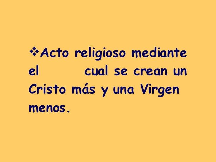 <ul><li>Acto religioso mediante el  cual se crean un Cristo más y una Virgen menos. </li></ul>