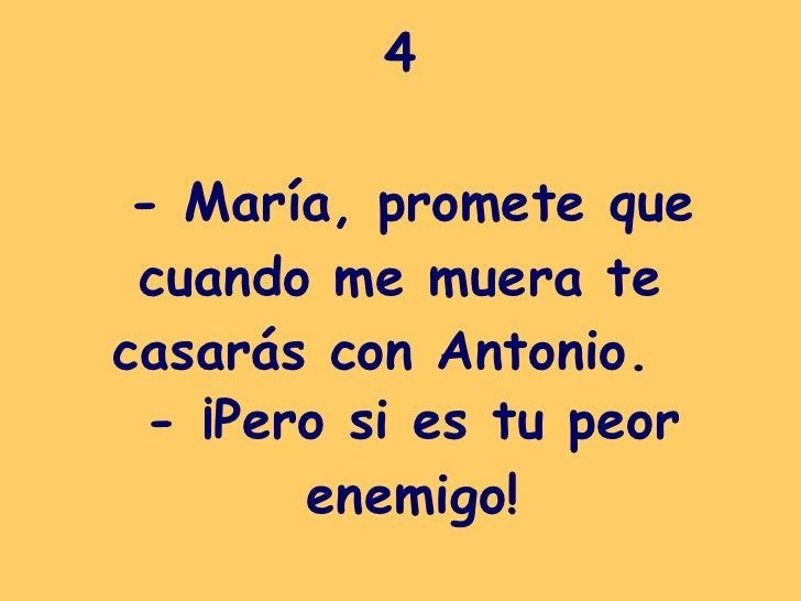 4  - María, promete que cuando me muera te casarás con Antonio.   - ¡Pero si es tu peor enemigo!