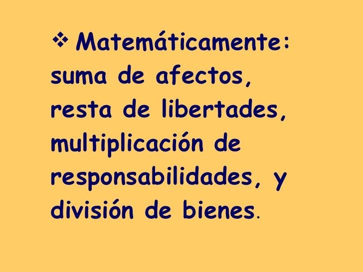 <ul><li>Matemáticamente: suma de afectos, resta de libertades, multiplicación de responsabilidades, y división de bienes ....