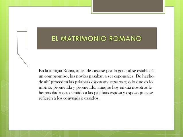 En la antigua Roma, antes de casarse por lo general se establecíaun compromiso, los novios pasaban a ser esponsales. De he...