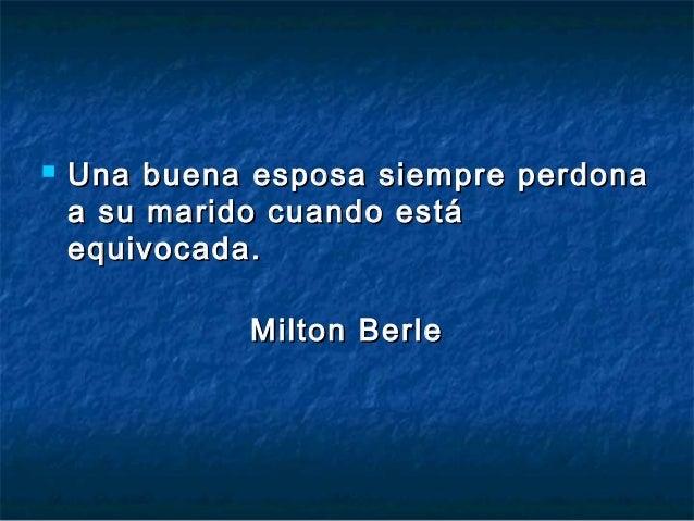    Una buena esposa siempre perdona    a su marido cuando está    equivocada.              Milton Berle