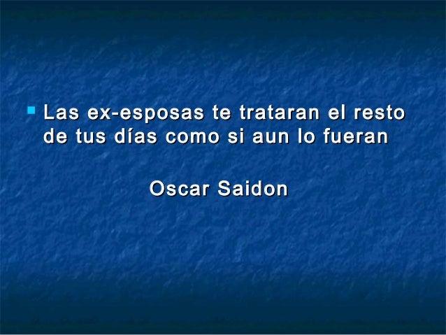    Las ex-esposas te trataran el resto    de tus días como si aun lo fueran              Oscar Saidon