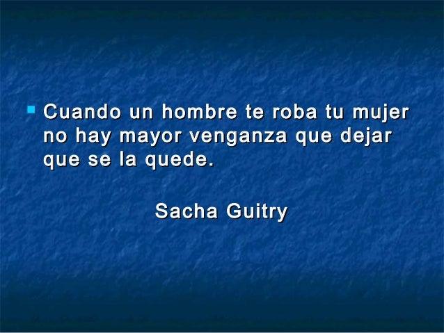    Cuando un hombre te roba tu mujer    no hay mayor venganza que dejar    que se la quede.              Sacha Guitry