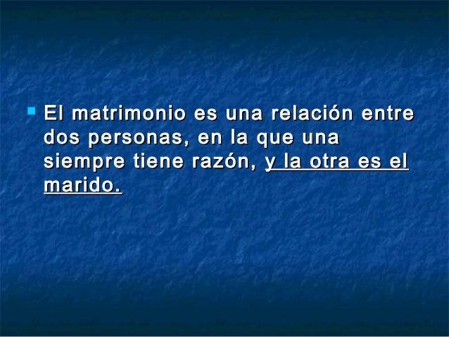    El matrimonio es una relación entre    dos personas, en la que una    siempre tiene razón, y la otra es el    marido.