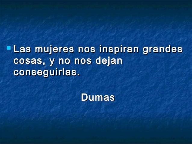    Las mujeres nos inspiran grandes    cosas, y no nos dejan    conseguirlas.                Dumas