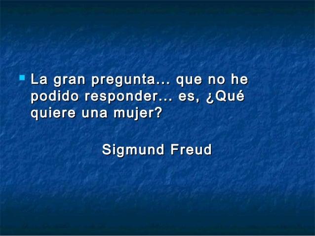    La gran pregunta... que no he    podido responder... es, ¿Qué    quiere una mujer?             Sigmund Freud
