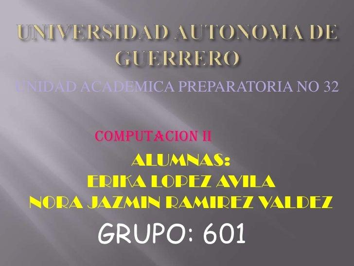 UNIVERSIDAD AUTONOMA DE  GUERRERO<br />UNIDAD ACADEMICA PREPARATORIA NO 32<br />COMPUTACION II<br />ALUMNAS: <br />ERIKA L...