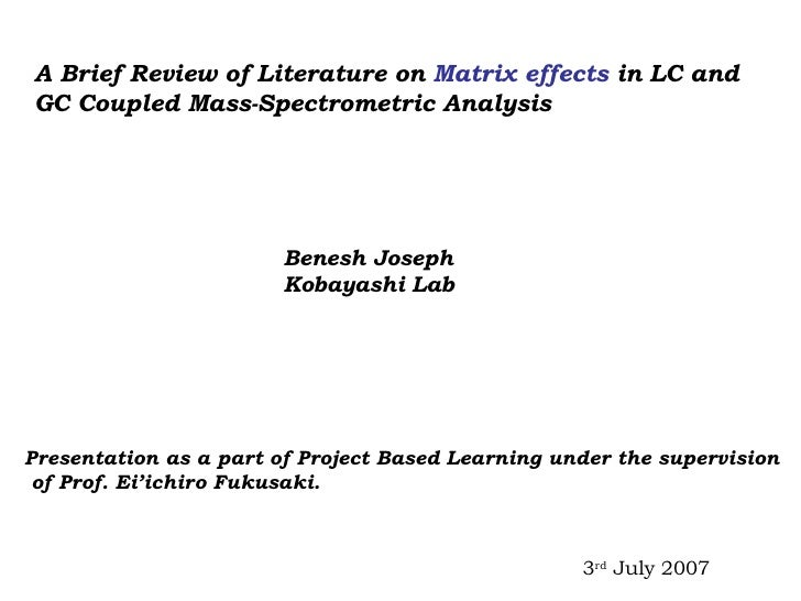 A Brief Review of Literature on  Matrix effects  in LC and  GC Coupled Mass-Spectrometric Analysis Benesh Joseph Kobayashi...