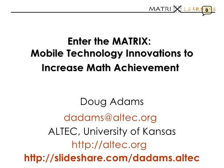 Enter the MATRIX:  Mobile Technology Innovations to Increase Math Achievement   Doug Adams [email_address]   ALTEC, Unive...
