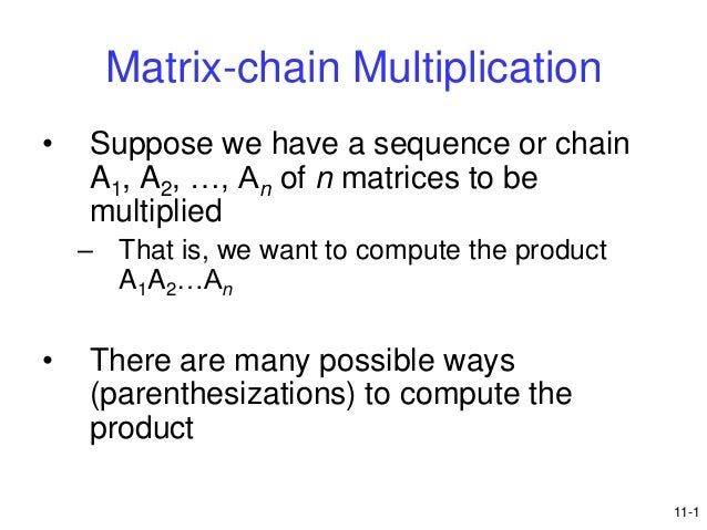 Matrix-chain Multiplication •  Suppose we have a sequence or chain A1, A2, …, An of n matrices to be multiplied – That is,...