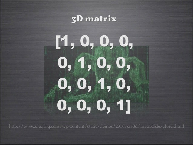 matrix3d Demo The Future?  http://www.eleqtriq.com/2010/11/natural-objectrotation-with-css3-3d/