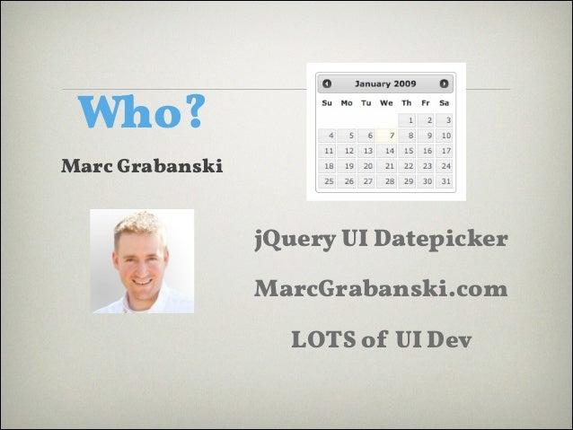 Who? Marc Grabanski  jQuery UI Datepicker MarcGrabanski.com LOTS of UI Dev