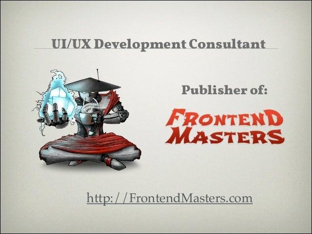 ! ! !  UI/UX Development Consultant ! !  Publisher of:  http://FrontendMasters.com