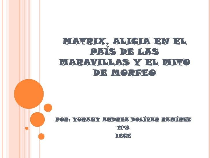 MATRIX, ALICIA EN EL    PAÍS DE LASMARAVILLAS Y EL MITO    DE MORFEOPOR: YURANY ANDREA BOLÍVAR RAMÍREZ               11º3 ...