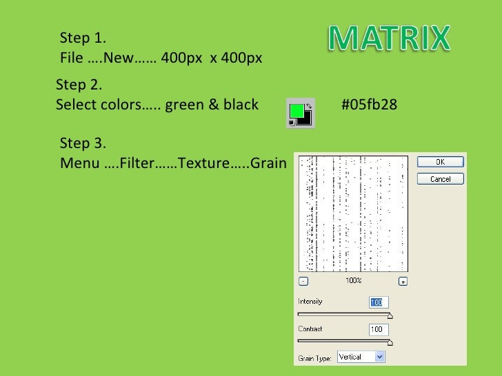 Step 1.  File ….New…… 400px  x 400px Step 2.  Select colors….. green & black  #05fb28  Step 3.  Menu ….Filter……Texture…..G...