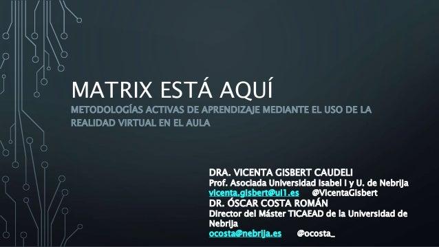 MATRIX ESTÁ AQUÍ METODOLOGÍAS ACTIVAS DE APRENDIZAJE MEDIANTE EL USO DE LA REALIDAD VIRTUAL EN EL AULA DRA. VICENTA GISBER...