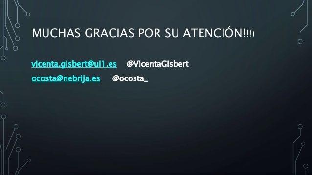MUCHAS GRACIAS POR SU ATENCIÓN!!!! vicenta.gisbert@ui1.es @VicentaGisbert ocosta@nebrija.es @ocosta_