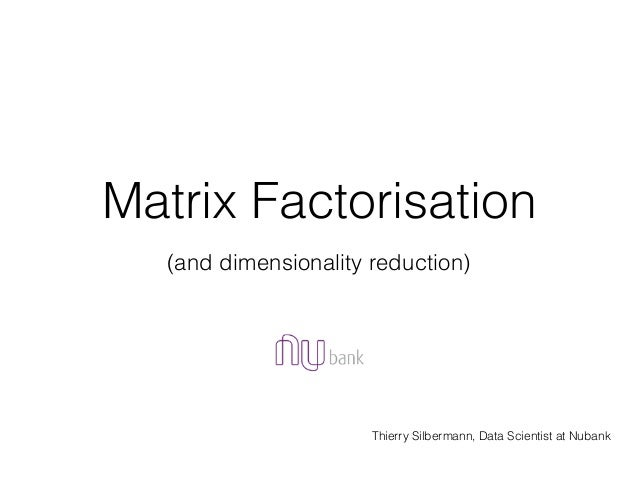 Matrix Factorisation Thierry Silbermann, Data Scientist at Nubank (and dimensionality reduction)