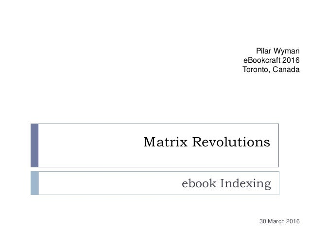 Matrix Revolutions ebook Indexing Pilar Wyman eBookcraft 2016 Toronto, Canada 30 March 2016