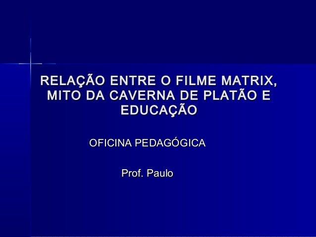 RELAÇÃO ENTRE O FILME MATRIX, MITO DA CAVERNA DE PLATÃO E          EDUCAÇÃO     OFICINA PEDAGÓGICA         Prof. Paulo